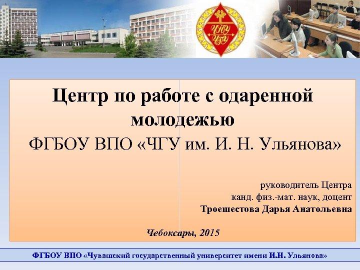 Центр по работе с одаренной молодежью ФГБОУ ВПО «ЧГУ им. И. Н. Ульянова» руководитель