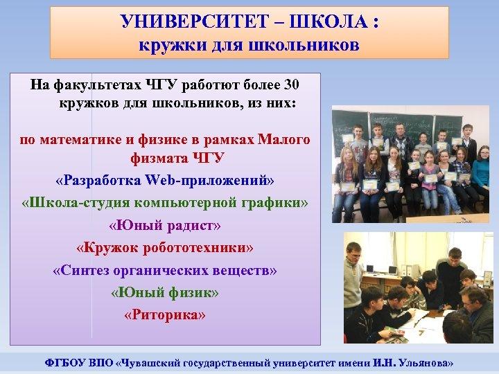 УНИВЕРСИТЕТ – ШКОЛА : кружки для школьников На факультетах ЧГУ работют более 30 кружков