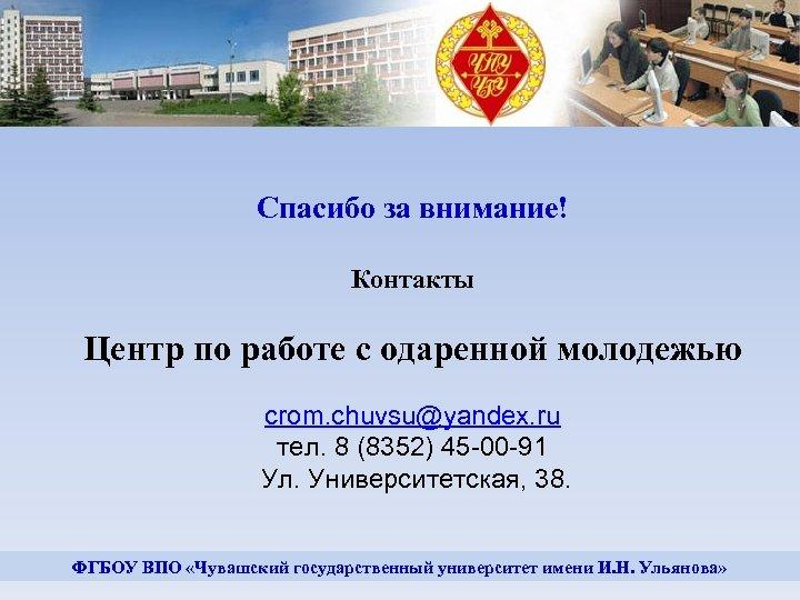 Спасибо за внимание! Контакты Центр по работе с одаренной молодежью crom. chuvsu@yandex. ru тел.