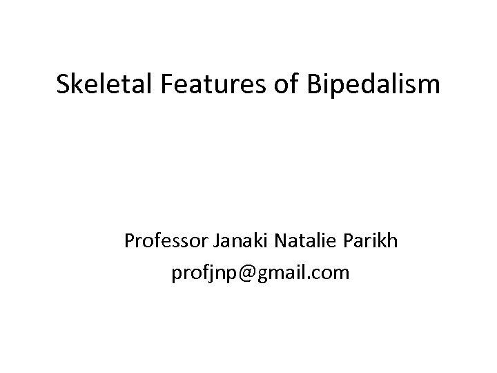Skeletal Features of Bipedalism Professor Janaki Natalie Parikh profjnp@gmail. com