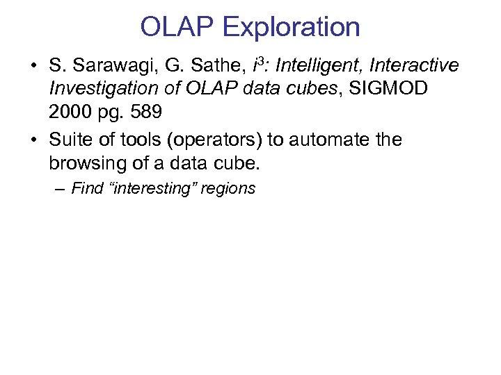 OLAP Exploration • S. Sarawagi, G. Sathe, i 3: Intelligent, Interactive Investigation of OLAP