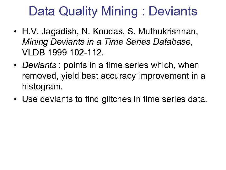 Data Quality Mining : Deviants • H. V. Jagadish, N. Koudas, S. Muthukrishnan, Mining