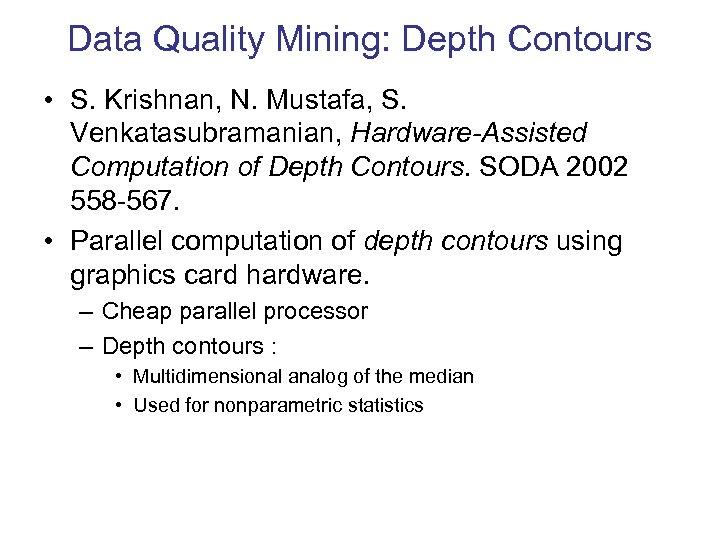 Data Quality Mining: Depth Contours • S. Krishnan, N. Mustafa, S. Venkatasubramanian, Hardware-Assisted Computation
