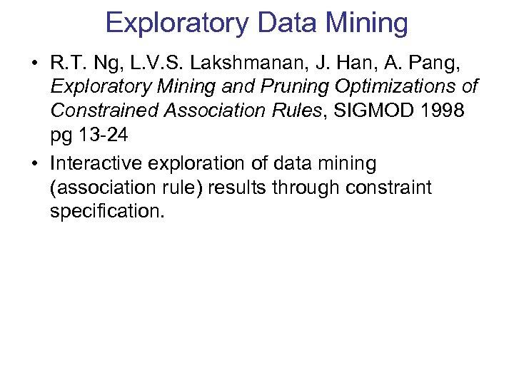Exploratory Data Mining • R. T. Ng, L. V. S. Lakshmanan, J. Han, A.