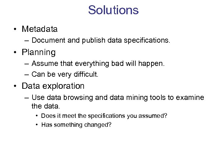 Solutions • Metadata – Document and publish data specifications. • Planning – Assume that