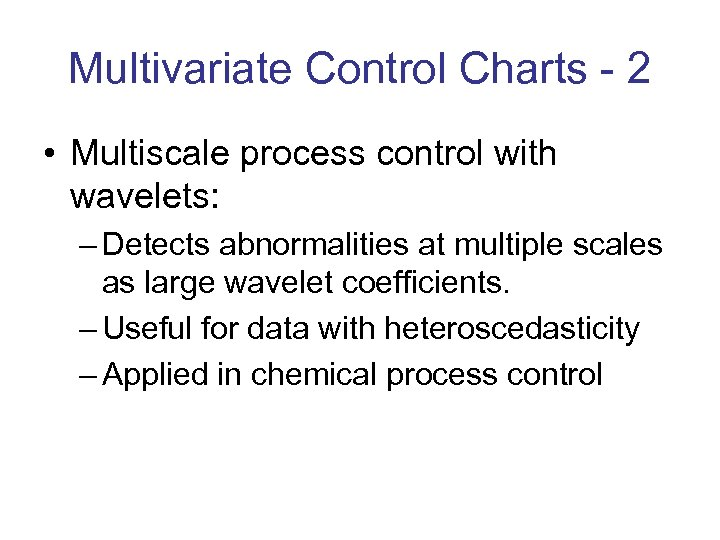 Multivariate Control Charts - 2 • Multiscale process control with wavelets: – Detects abnormalities