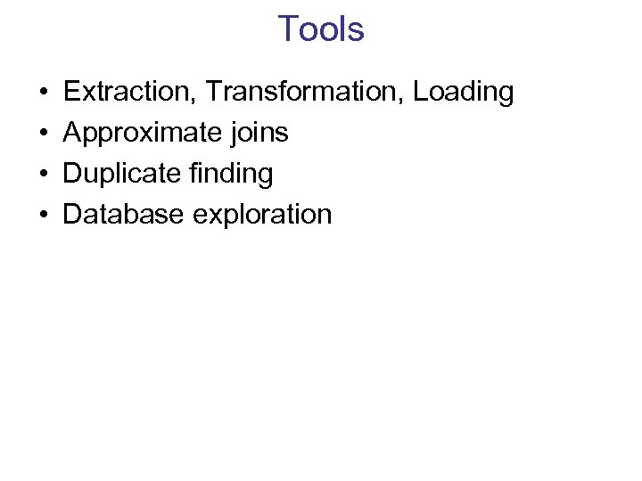 Tools • • Extraction, Transformation, Loading Approximate joins Duplicate finding Database exploration