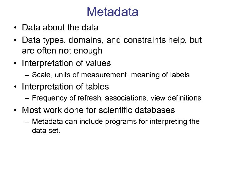 Metadata • Data about the data • Data types, domains, and constraints help, but