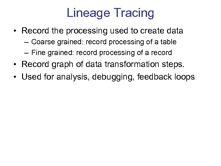Lineage Tracing • Record the processing used to create data – Coarse grained: record