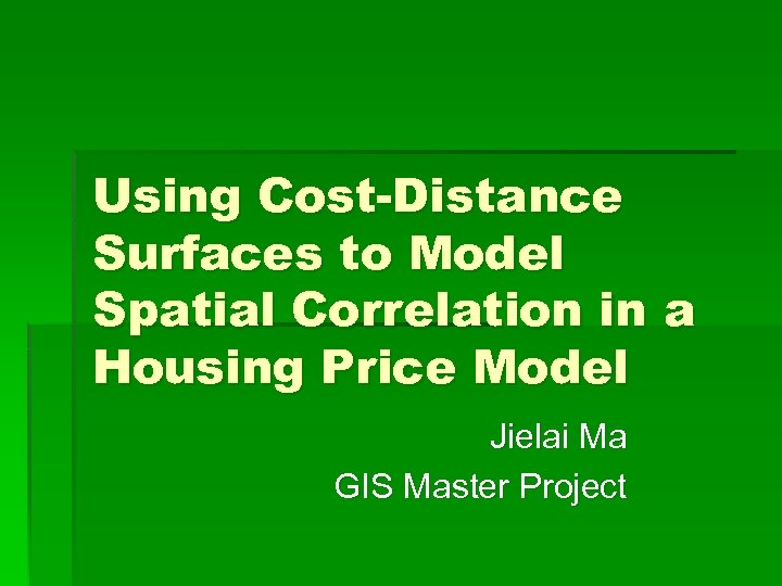 Using Cost-Distance Surfaces to Model Spatial Correlation in a Housing Price Model Jielai Ma