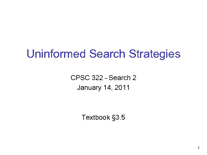 Uninformed Search Strategies CPSC 322 – Search 2 January 14, 2011 Textbook § 3.