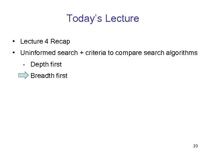 Today's Lecture • Lecture 4 Recap • Uninformed search + criteria to compare search