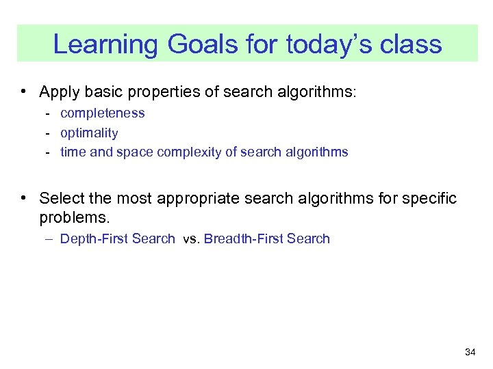 Learning Goals for today's class • Apply basic properties of search algorithms: - completeness