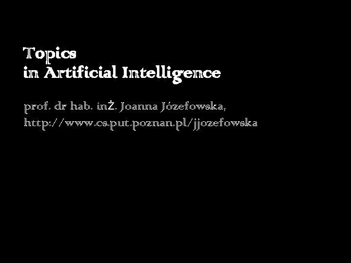 Topics in Artificial Intelligence prof. dr hab. inż. Joanna Józefowska, http: //www. cs. put.