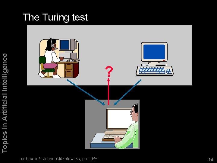 Topics in Artificial Intelligence The Turing test ? dr hab. inż. Joanna Józefowska, prof.