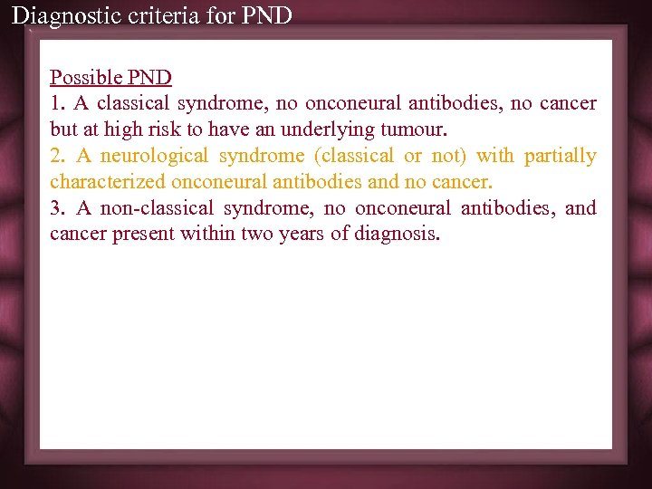 Diagnostic criteria for PND Possible PND 1. A classical syndrome, no onconeural antibodies, no