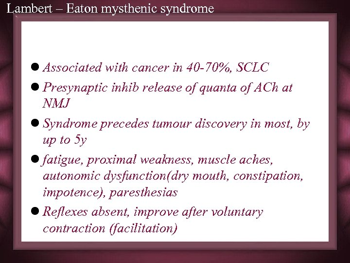 Lambert – Eaton mysthenic syndrome l Associated with cancer in 40 -70%, SCLC l