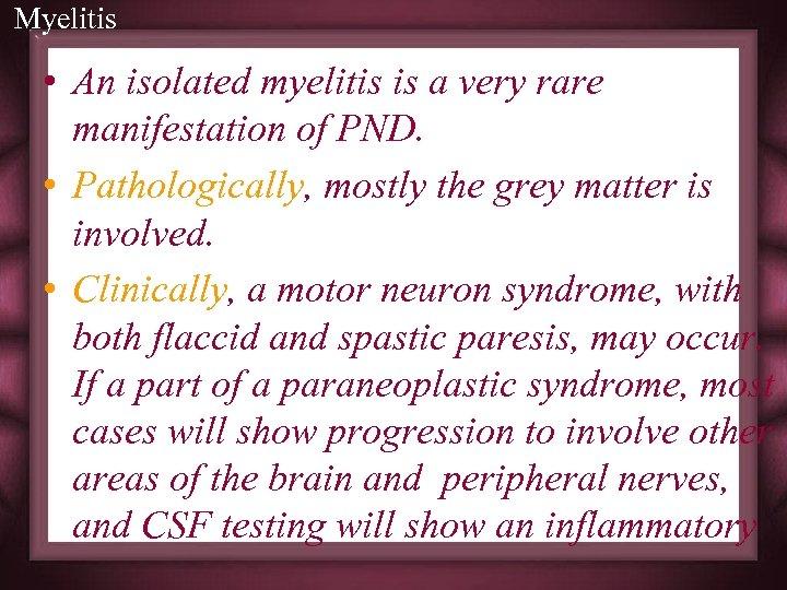 Myelitis • An isolated myelitis is a very rare manifestation of PND. • Pathologically,