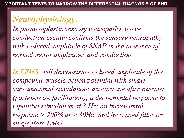 IMPORTANT TESTS TO NARROW THE DIFFERENTIAL DIAGNOSIS OF PND Neurophysiology. In paraneoplastic sensory neuropathy,