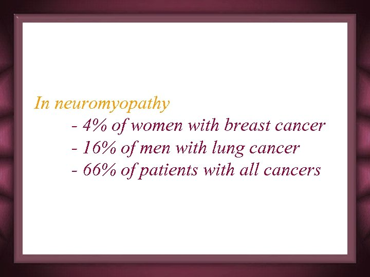 In neuromyopathy - 4% of women with breast cancer - 16% of men with