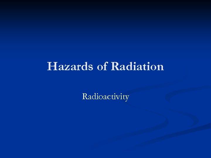 Hazards of Radiation Radioactivity