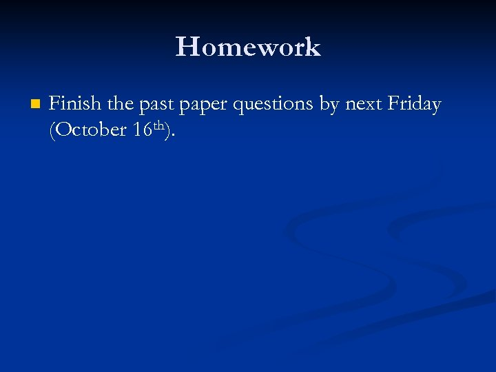 Homework n Finish the past paper questions by next Friday (October 16 th).