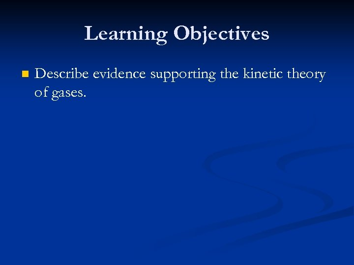 Learning Objectives n Describe evidence supporting the kinetic theory of gases.