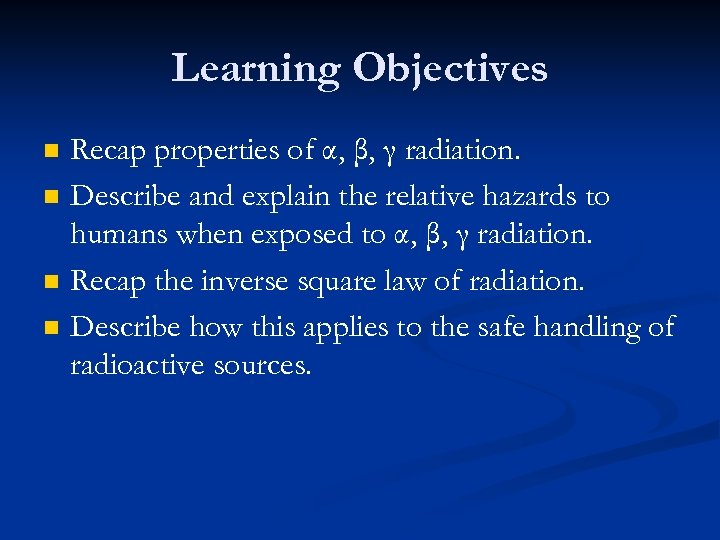 Learning Objectives n n Recap properties of α, β, γ radiation. Describe and explain