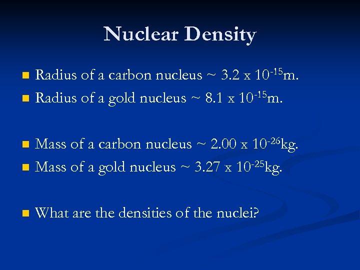 Nuclear Density n n Radius of a carbon nucleus ~ 3. 2 x 10