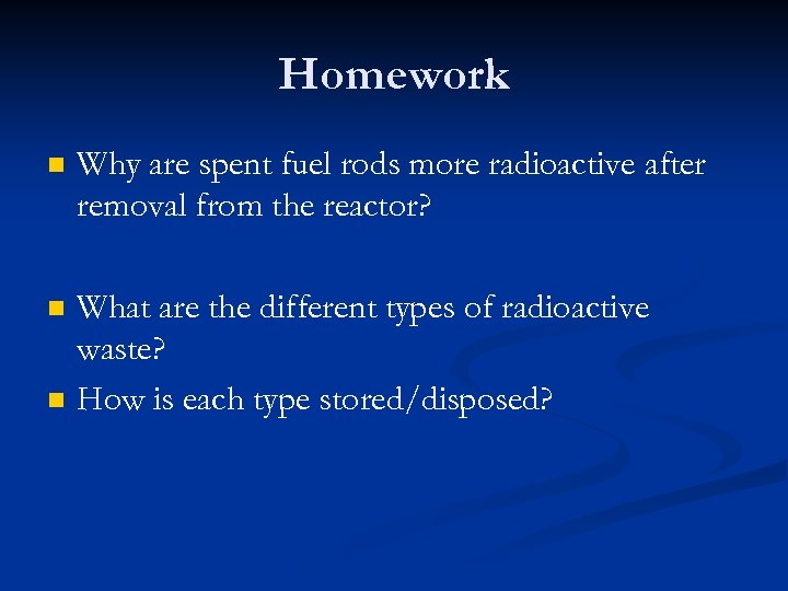 Homework n Why are spent fuel rods more radioactive after removal from the reactor?