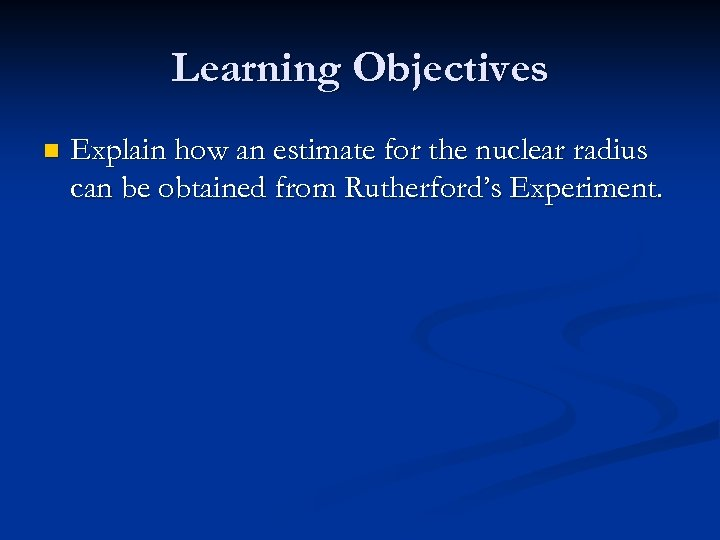 Learning Objectives n Explain how an estimate for the nuclear radius can be obtained