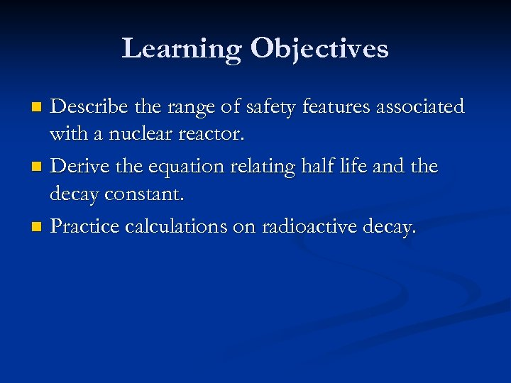 Learning Objectives Describe the range of safety features associated with a nuclear reactor. n