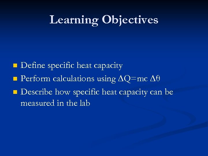 Learning Objectives n n n Define specific heat capacity Perform calculations using ∆Q=mc ∆θ
