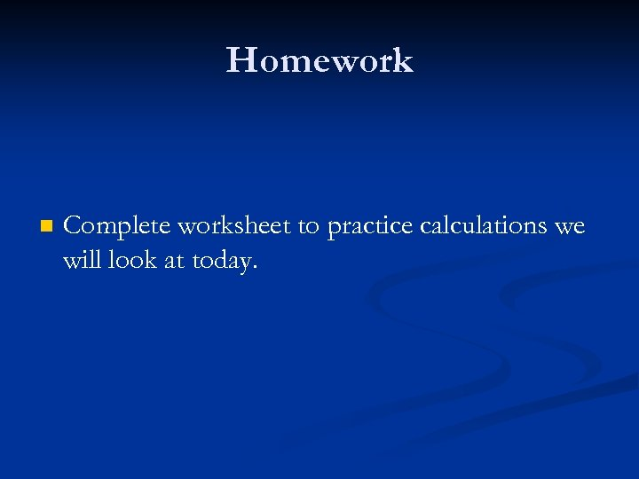 Homework n Complete worksheet to practice calculations we will look at today.