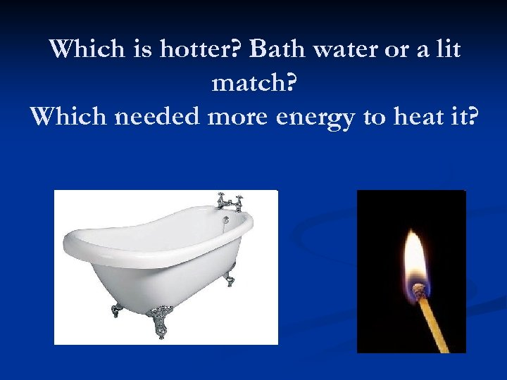 Which is hotter? Bath water or a lit match? Which needed more energy to