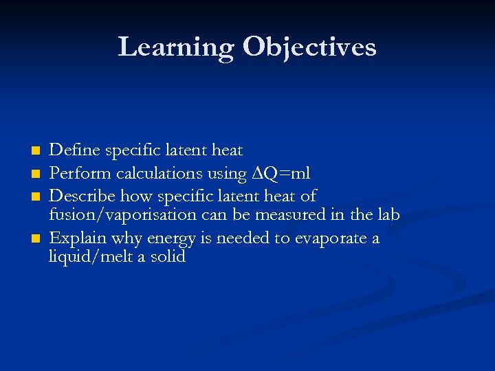 Learning Objectives n n Define specific latent heat Perform calculations using ∆Q=ml Describe how
