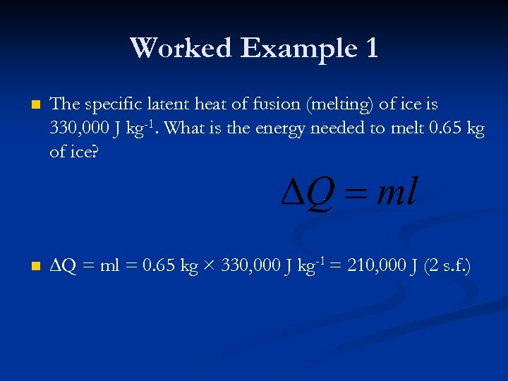 Worked Example 1 n The specific latent heat of fusion (melting) of ice is