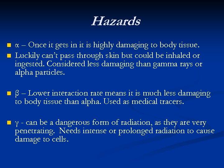 Hazards n n α – Once it gets in it is highly damaging to