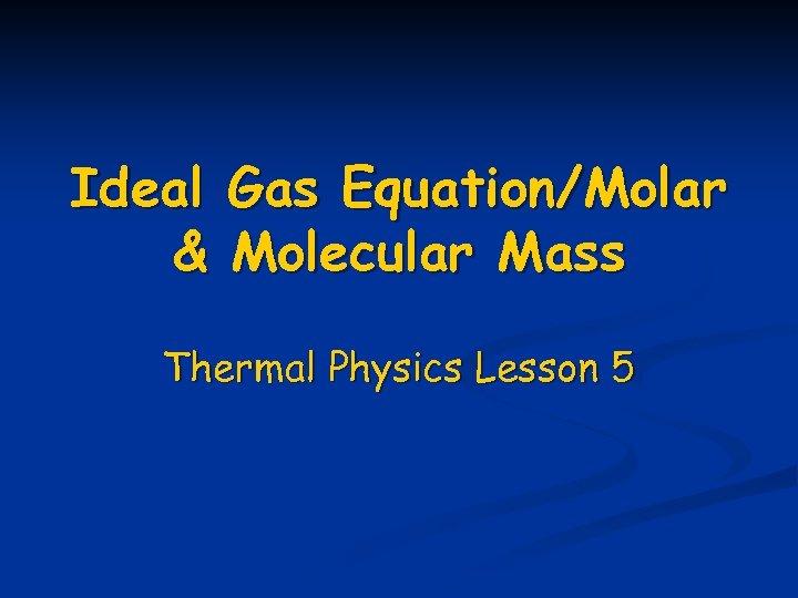 Ideal & Gas Equation/Molar Molecular Mass Thermal Physics Lesson 5