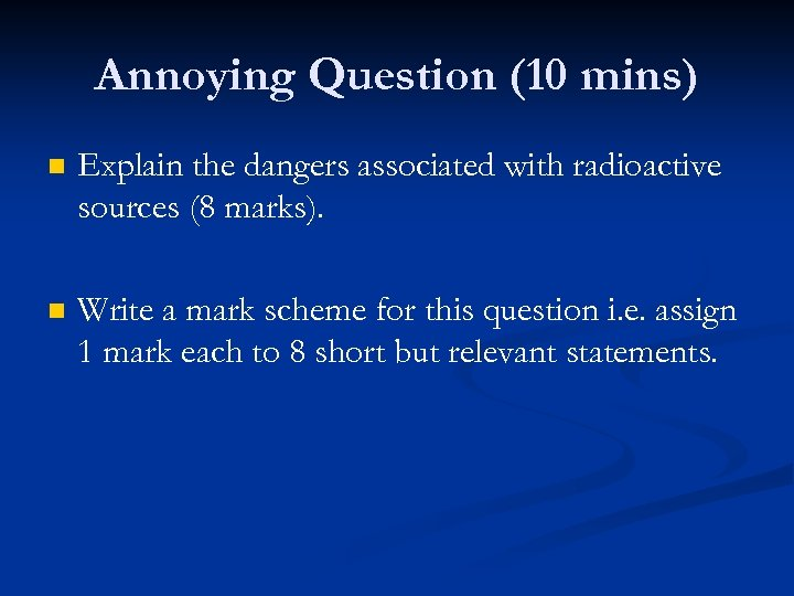 Annoying Question (10 mins) n Explain the dangers associated with radioactive sources (8 marks).
