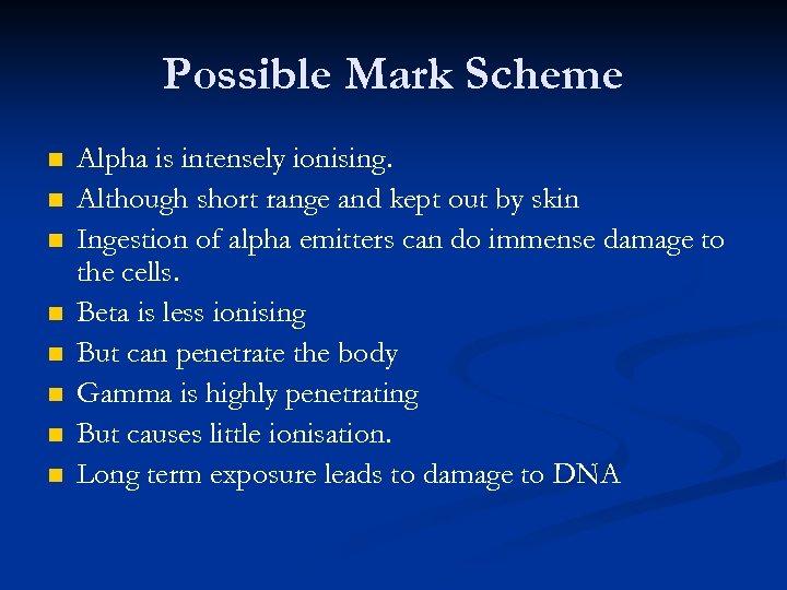Possible Mark Scheme n n n n Alpha is intensely ionising. Although short range