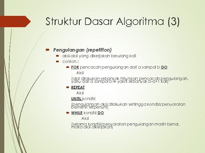 Struktur Dasar Algoritma (3) Pengulangan (repetition) aksi-aksi yang dikerjakan berulang kali contoh : FOR