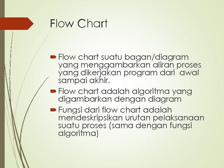 Flow Chart Flow chart suatu bagan/diagram yang menggambarkan aliran proses yang dikerjakan program dari