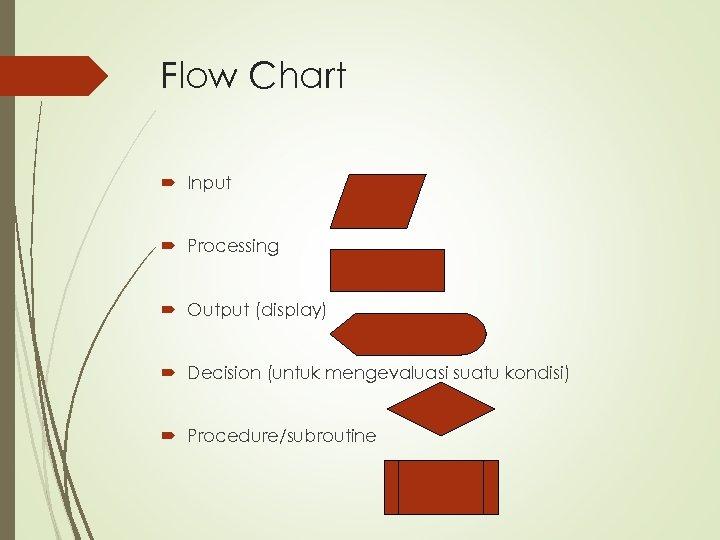Flow Chart Input Processing Output (display) Decision (untuk mengevaluasi suatu kondisi) Procedure/subroutine