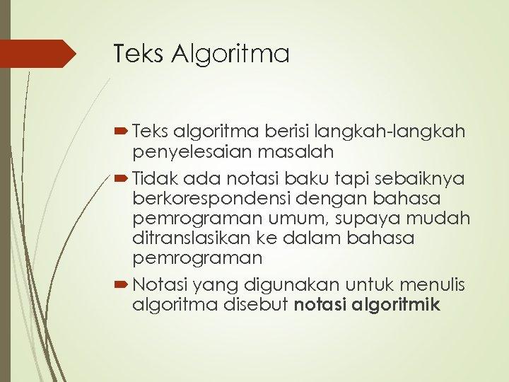 Teks Algoritma Teks algoritma berisi langkah-langkah penyelesaian masalah Tidak ada notasi baku tapi sebaiknya
