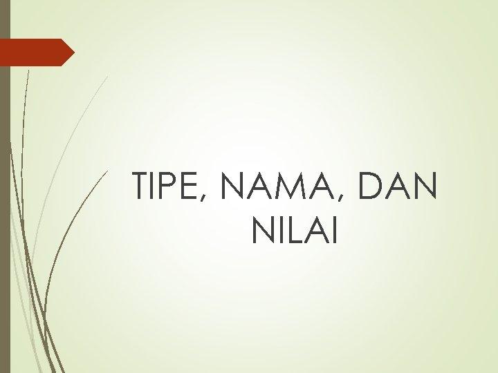 TIPE, NAMA, DAN NILAI