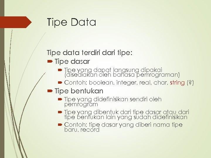 Tipe Data Tipe data terdiri dari tipe: Tipe dasar Tipe yang dapat langsung dipakai