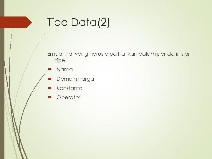 Tipe Data(2) Empat hal yang harus diperhatikan dalam pendefinisian tipe: Nama Domain harga Konstanta