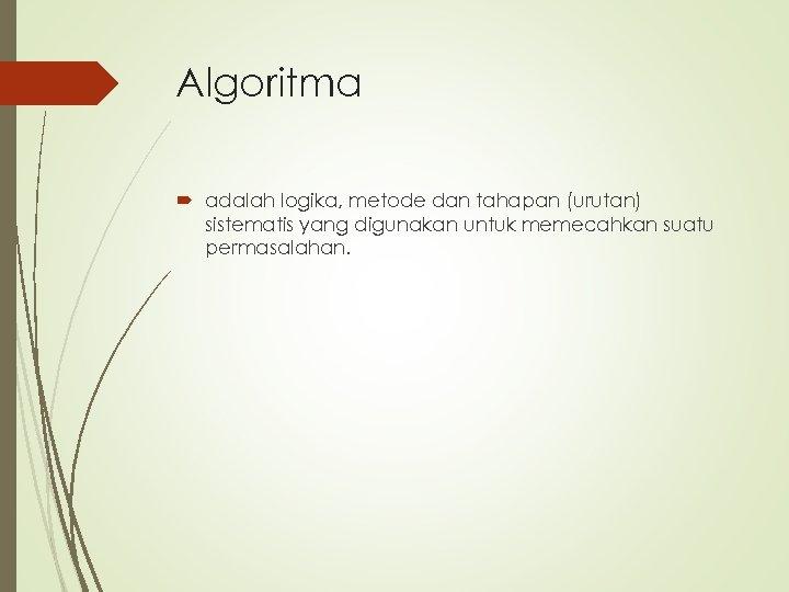 Algoritma adalah logika, metode dan tahapan (urutan) sistematis yang digunakan untuk memecahkan suatu permasalahan.