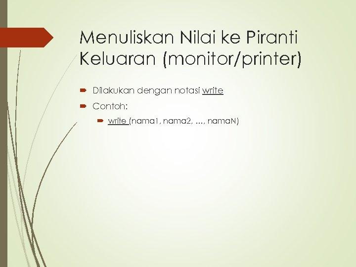 Menuliskan Nilai ke Piranti Keluaran (monitor/printer) Dilakukan dengan notasi write Contoh: write (nama 1,